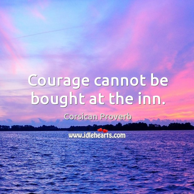 Courage cannot be bought at the inn. Corsican Proverbs Image