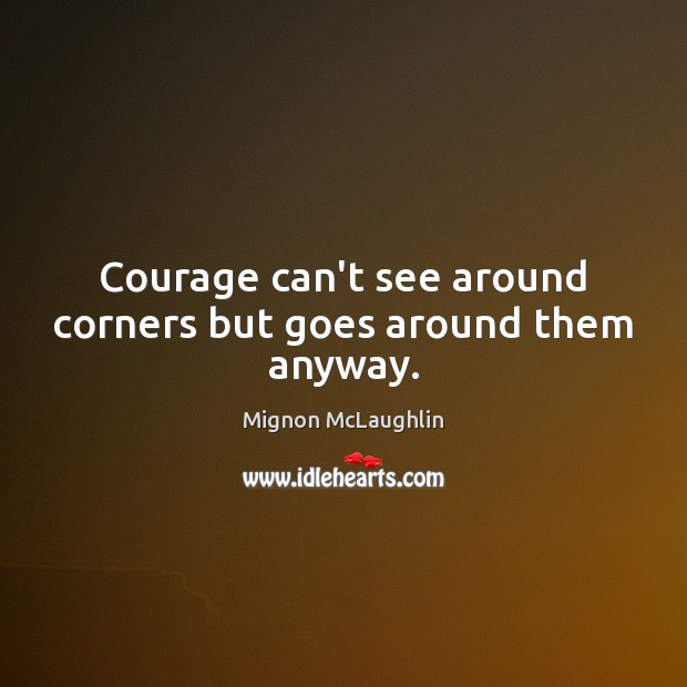 Courage can't see around corners but goes around them anyway. Mignon McLaughlin Picture Quote