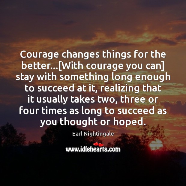 Courage changes things for the better…[With courage you can] stay with Earl Nightingale Picture Quote