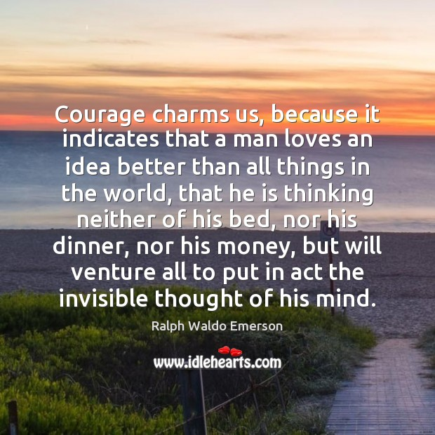 Courage charms us, because it indicates that a man loves an idea Image