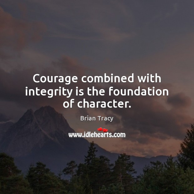 Courage combined with integrity is the foundation of character. Integrity Quotes Image