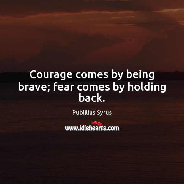 Courage comes by being brave; fear comes by holding back. Publilius Syrus Picture Quote