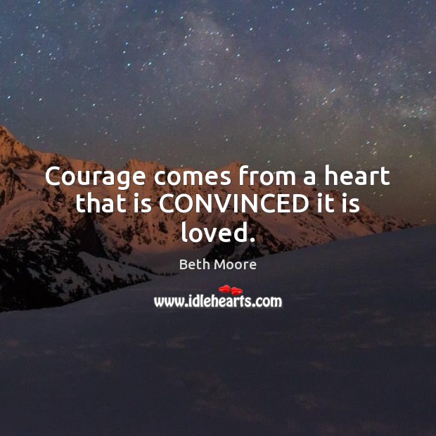 Courage comes from a heart that is CONVINCED it is loved. Image