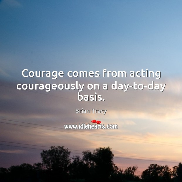 Courage comes from acting courageously on a day-to-day basis. Brian Tracy Picture Quote