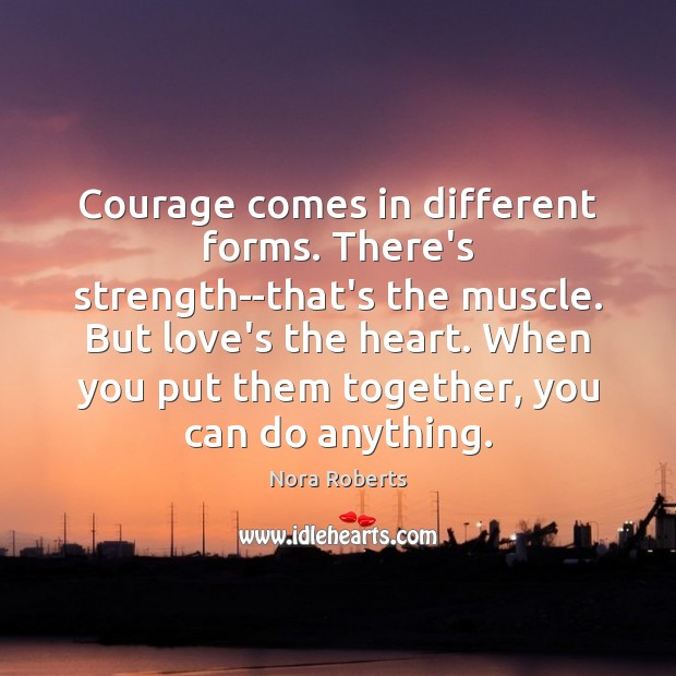 Courage comes in different forms. There's strength–that's the muscle. But love's the Image
