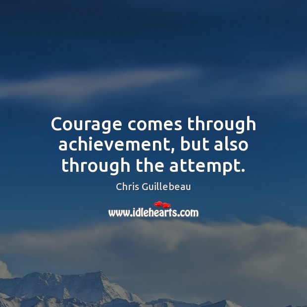 Image, Courage comes through achievement, but also through the attempt.