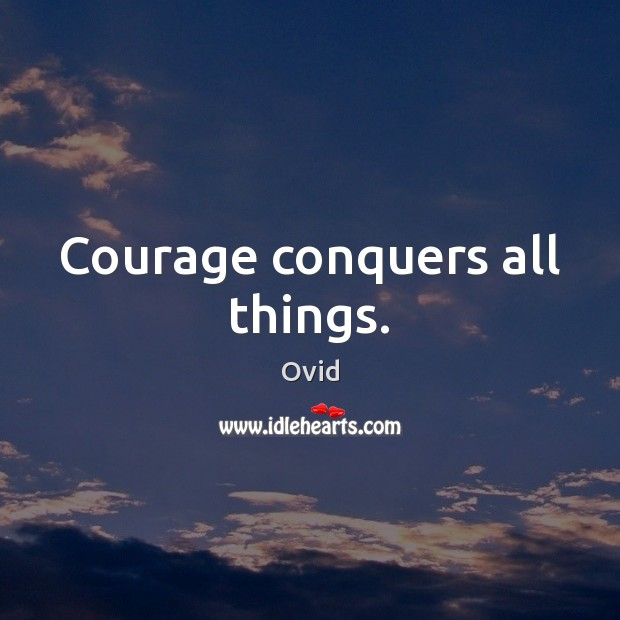 Courage conquers all things. Image