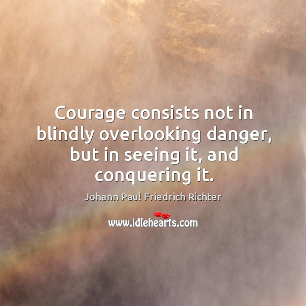 Courage consists not in blindly overlooking danger, but in seeing it, and conquering it. Johann Paul Friedrich Richter Picture Quote