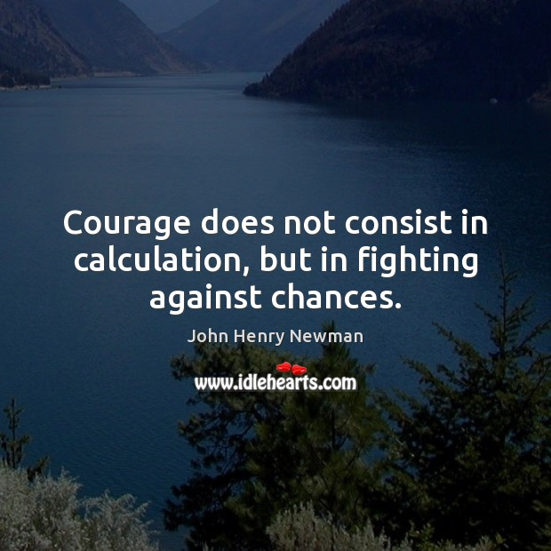 Courage does not consist in calculation, but in fighting against chances. John Henry Newman Picture Quote