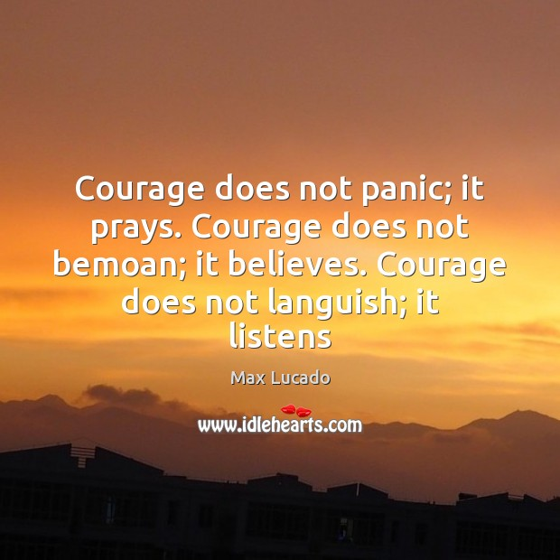 Courage does not panic; it prays. Courage does not bemoan; it believes. Image