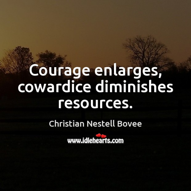 Courage enlarges, cowardice diminishes resources. Image
