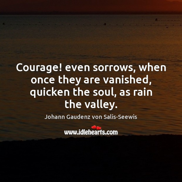 Courage! even sorrows, when once they are vanished, quicken the soul, as rain the valley. Image