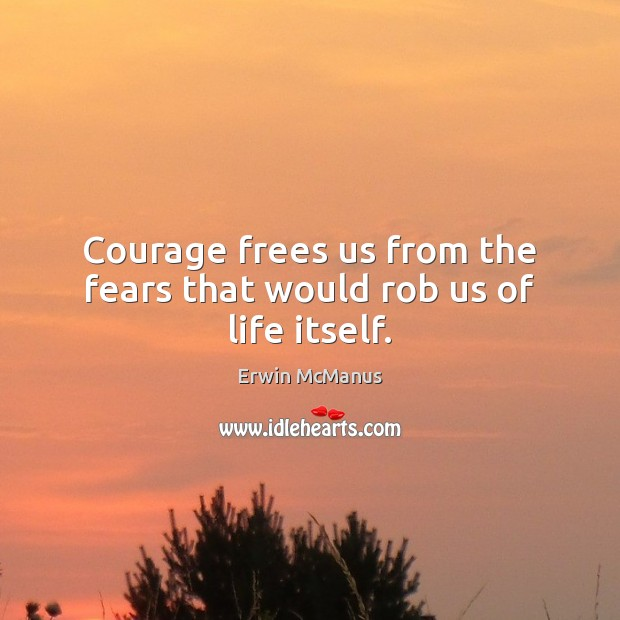 Courage frees us from the fears that would rob us of life itself. Image