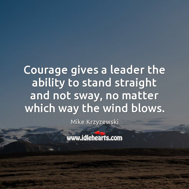 Courage gives a leader the ability to stand straight and not sway, Mike Krzyzewski Picture Quote