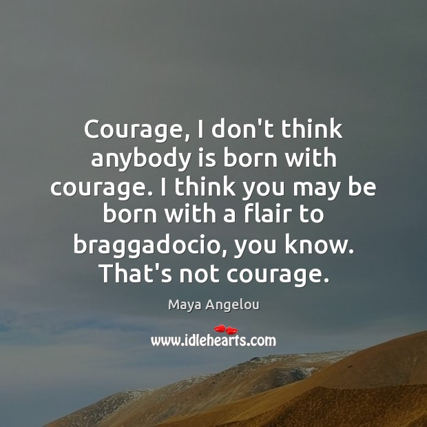Image, Courage, I don't think anybody is born with courage. I think you