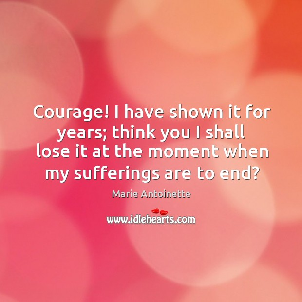 Courage! I have shown it for years; think you I shall lose it at the moment when my sufferings are to end? Image