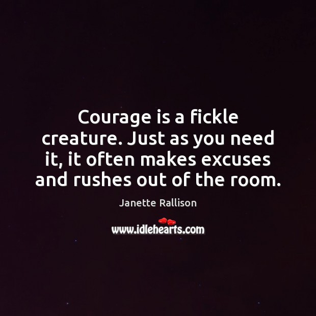 Image, Courage is a fickle creature. Just as you need it, it often