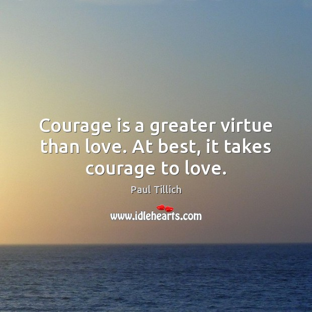 Courage is a greater virtue than love. At best, it takes courage to love. Paul Tillich Picture Quote
