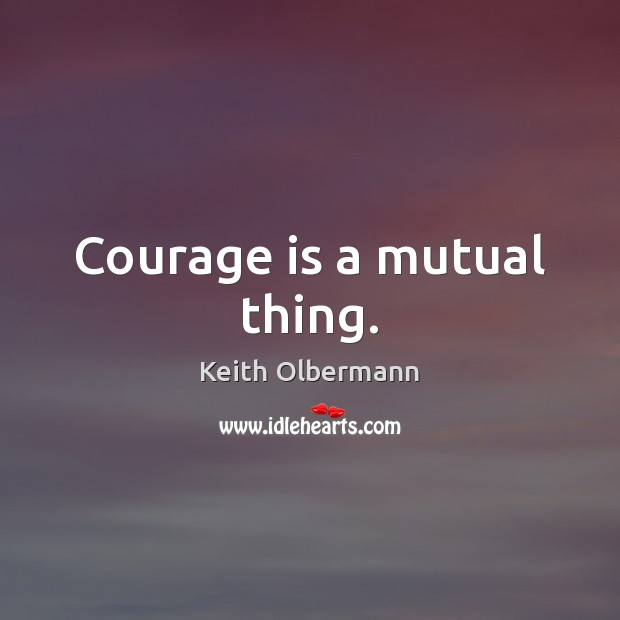 Courage is a mutual thing. Keith Olbermann Picture Quote