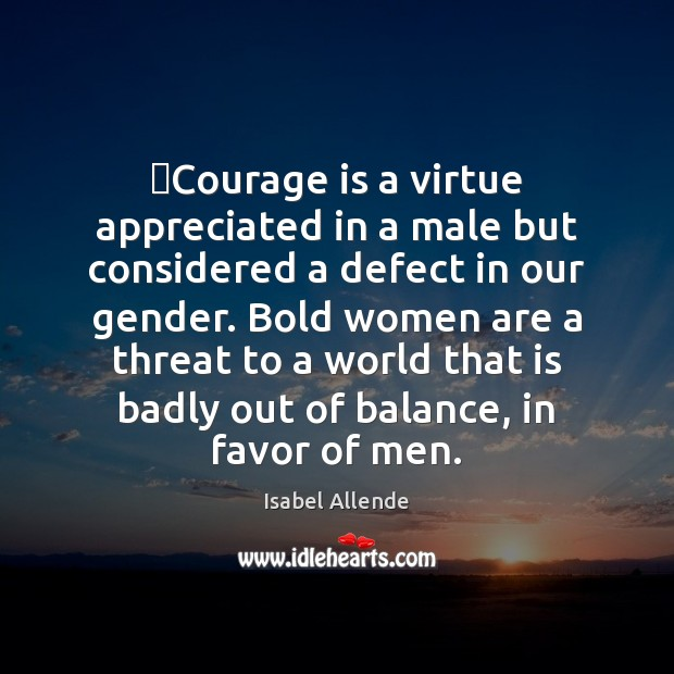 Courage is a virtue appreciated in a male but considered a defect Isabel Allende Picture Quote