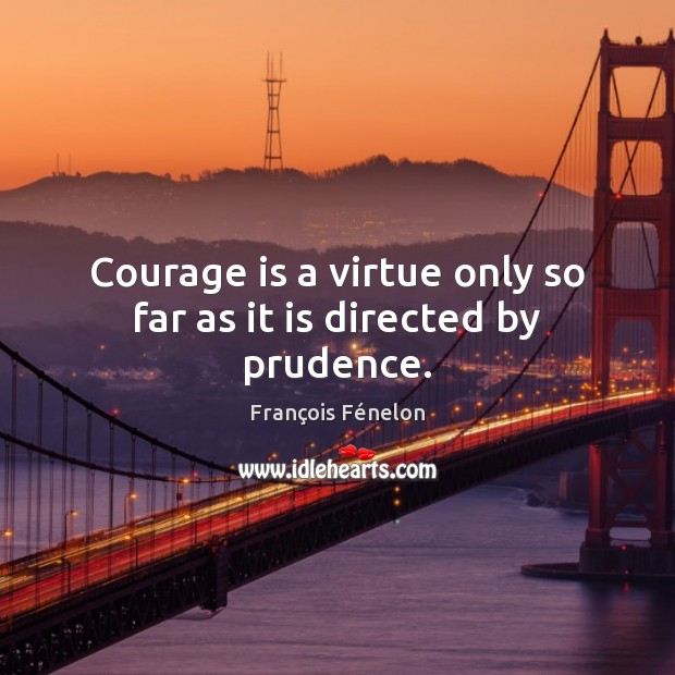 Image, Courage is a virtue only so far as it is directed by prudence.