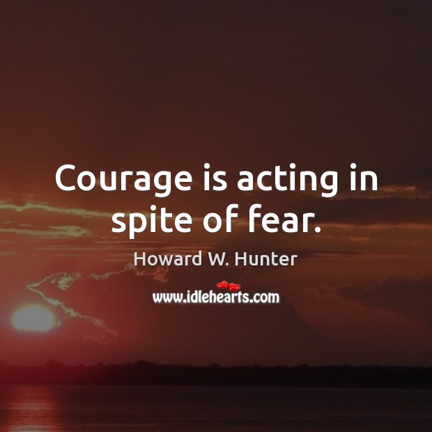 Courage is acting in spite of fear. Howard W. Hunter Picture Quote