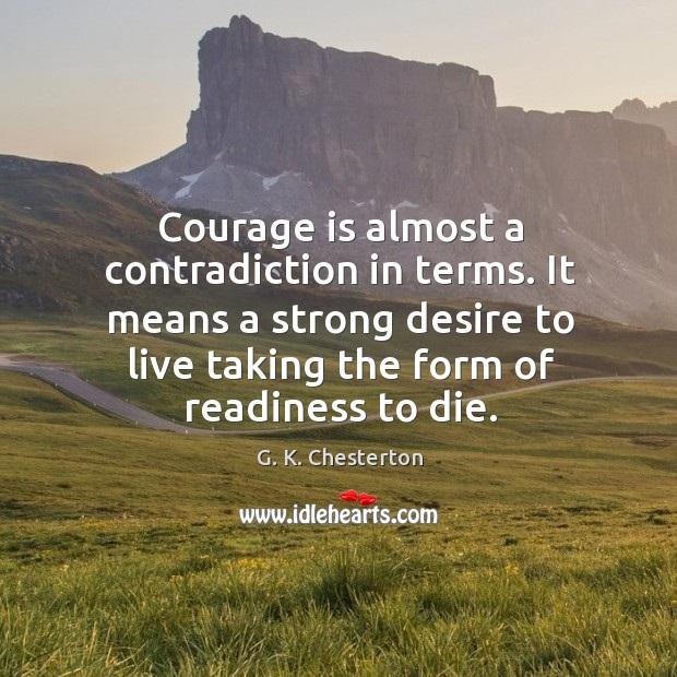 Courage is almost a contradiction in terms. It means a strong desire to live taking the form of readiness to die. Image