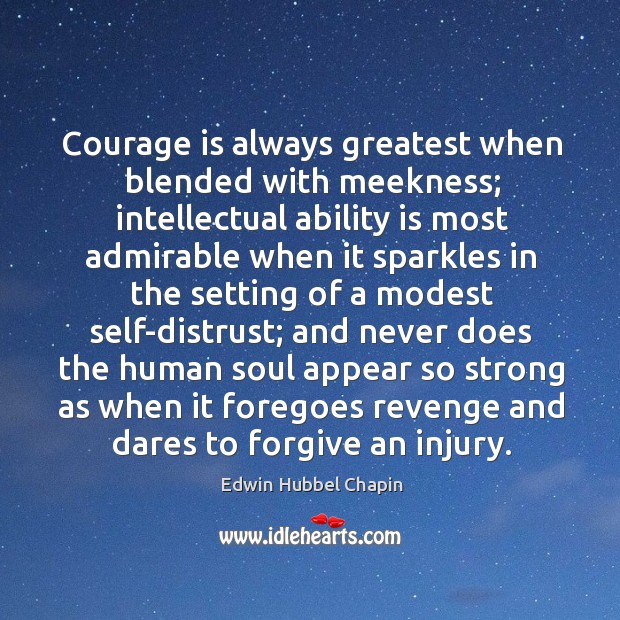 Courage is always greatest when blended with meekness; intellectual ability is most Image