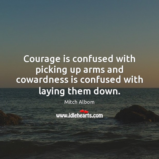 Courage is confused with picking up arms and cowardness is confused with laying them down. Mitch Albom Picture Quote