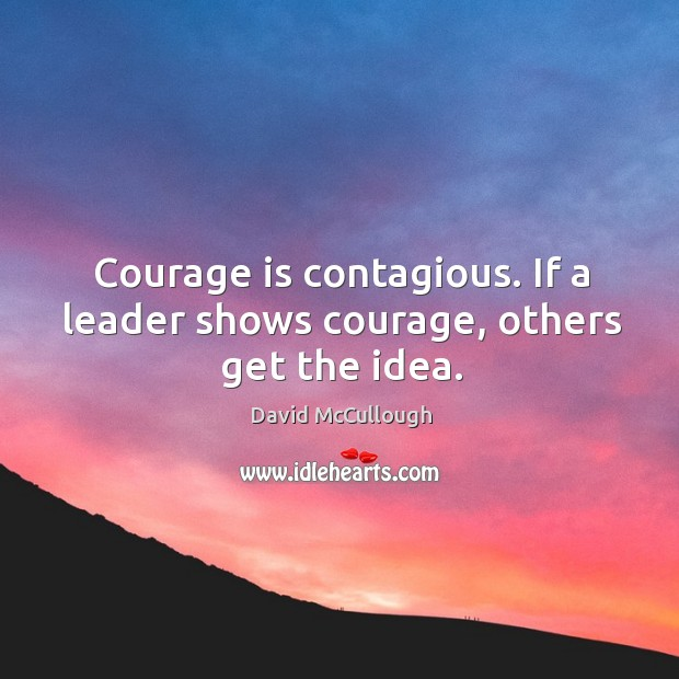 Image, Courage is contagious. If a leader shows courage, others get the idea.