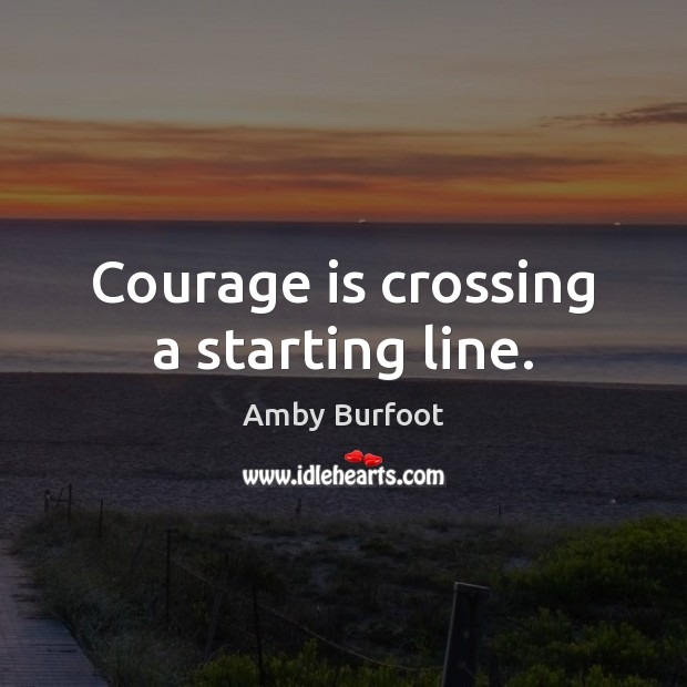 Image, Courage is crossing a starting line.