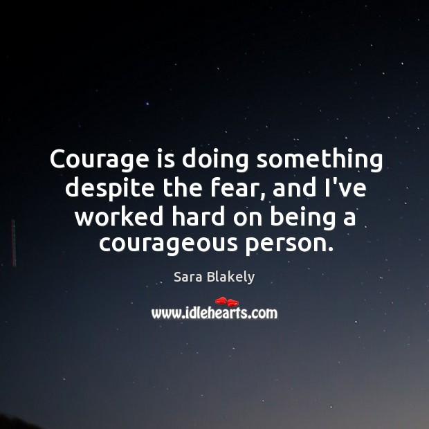 Image, Courage is doing something despite the fear, and I've worked hard on