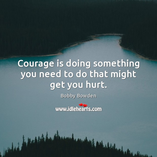 Image, Courage is doing something you need to do that might get you hurt.