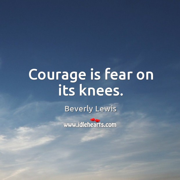 Image, Courage is fear on its knees.