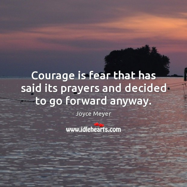Courage is fear that has said its prayers and decided to go forward anyway. Courage Quotes Image