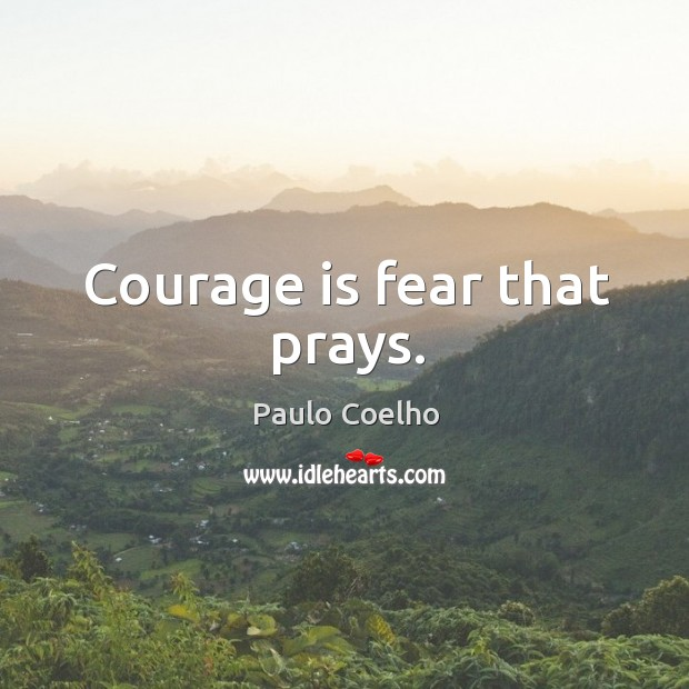 Courage is fear that prays. Image