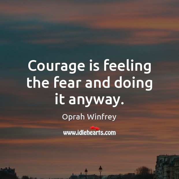Courage is feeling the fear and doing it anyway. Image