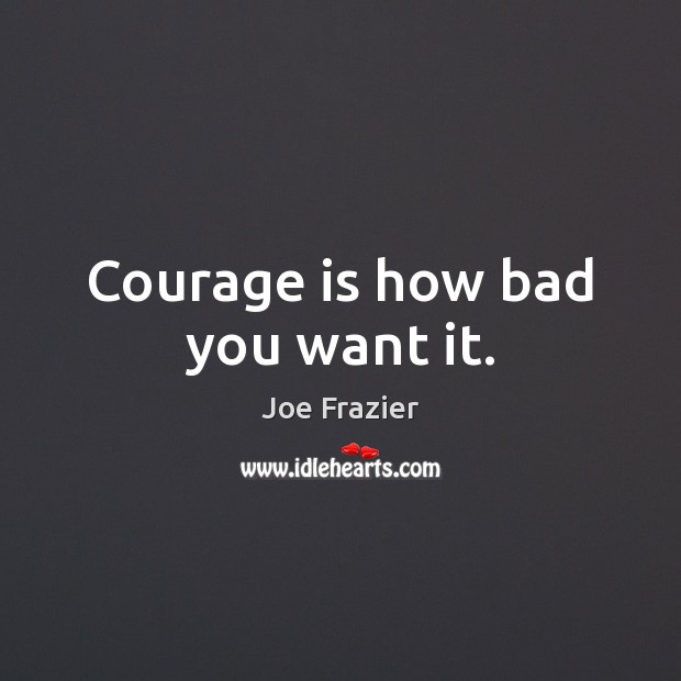 Courage is how bad you want it. Joe Frazier Picture Quote