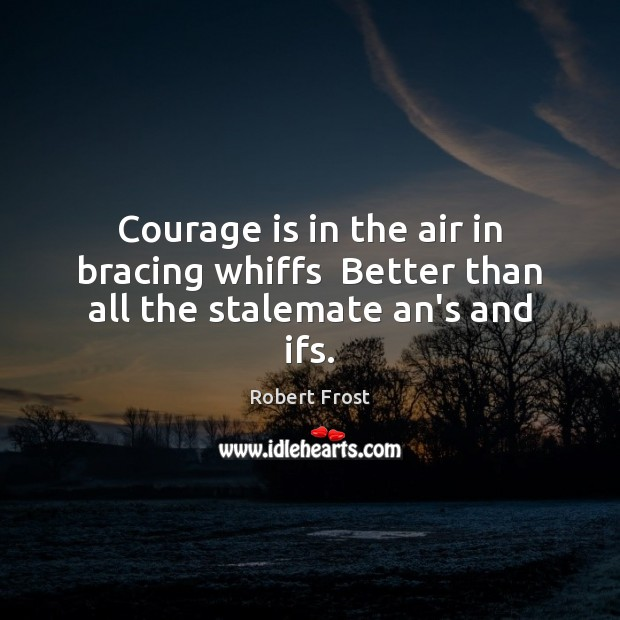 Courage is in the air in bracing whiffs  Better than all the stalemate an's and ifs. Courage Quotes Image