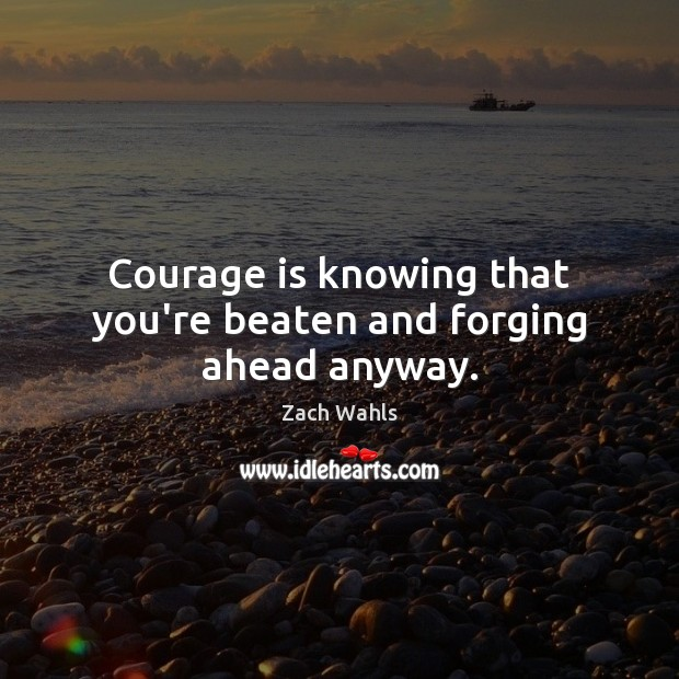 Courage is knowing that you're beaten and forging ahead anyway. Courage Quotes Image