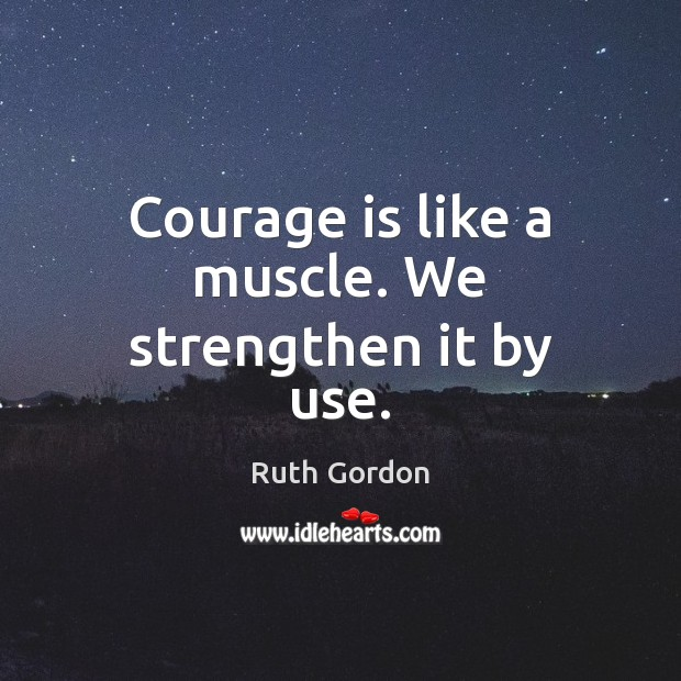 Image, Courage is like a muscle. We strengthen it by use.