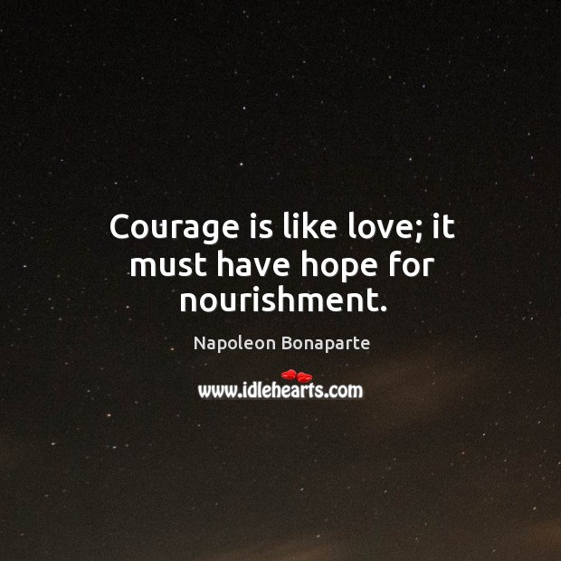 Image, Courage is like love; it must have hope for nourishment.