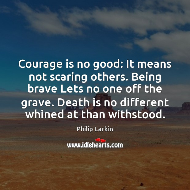 Courage is no good: It means not scaring others. Being brave Lets Philip Larkin Picture Quote