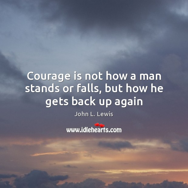 Courage is not how a man stands or falls, but how he gets back up again John L. Lewis Picture Quote