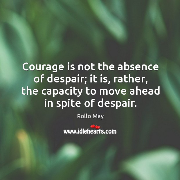 Image, Courage is not the absence of despair; it is, rather, the capacity to move ahead in spite of despair.