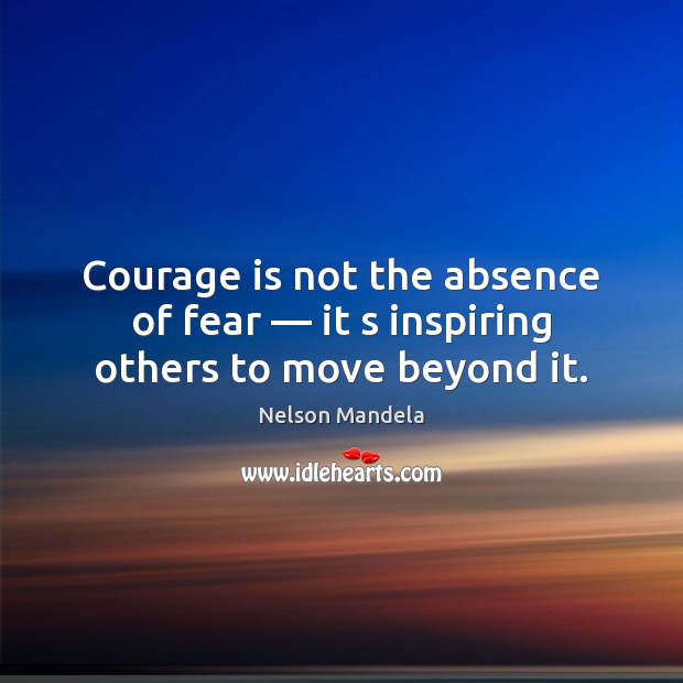 Courage is not the absence of fear — it s inspiring others to move beyond it. Courage Quotes Image