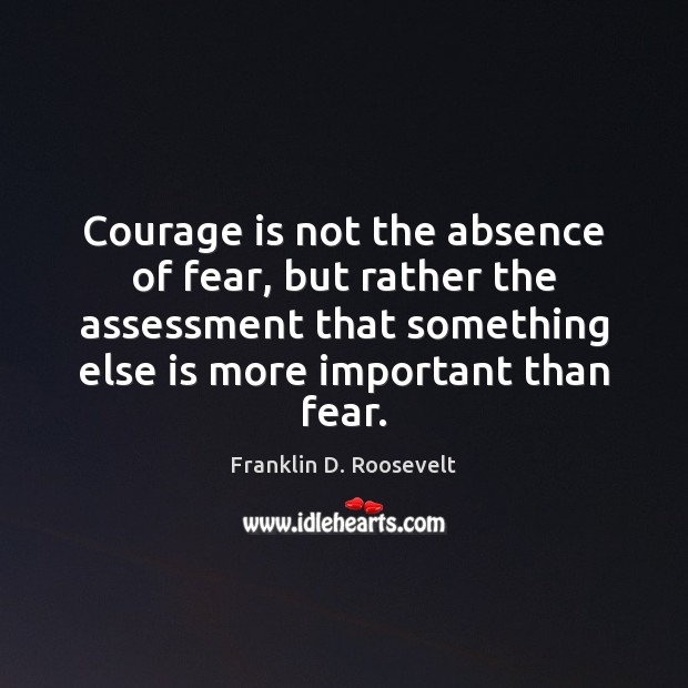 Image, Courage is not the absence of fear, but rather the assessment that