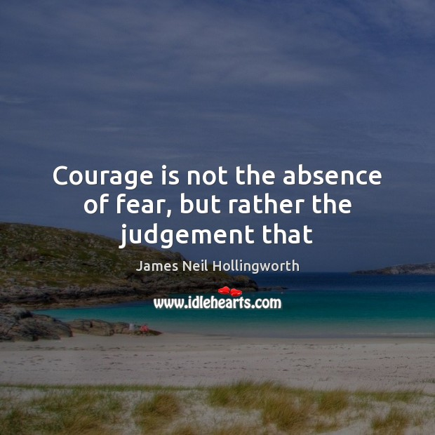 Courage is not the absence of fear, but rather the judgement that Image