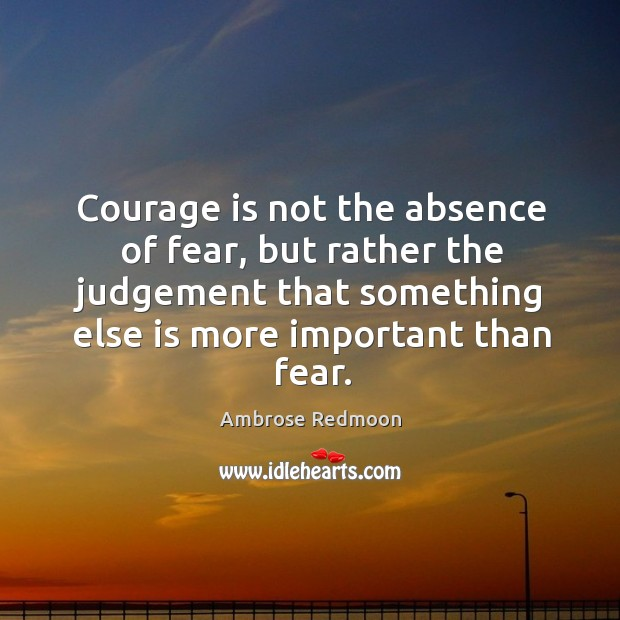 Image, Courage is not the absence of fear, but rather the judgement