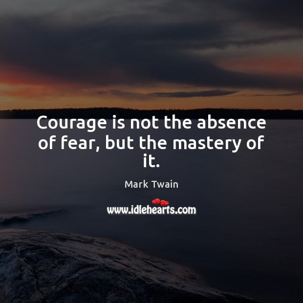 Image, Courage is not the absence of fear, but the mastery of it.